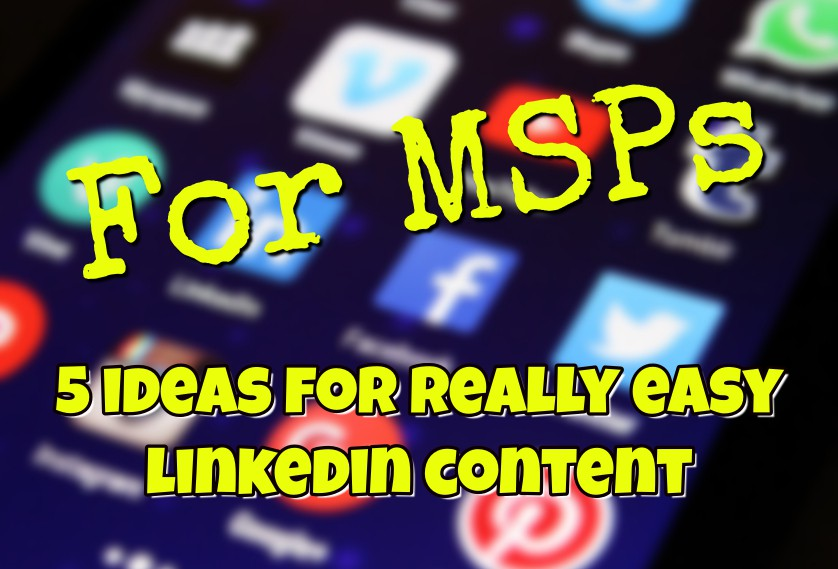 For MSPs: 5 ideas for really easy LinkedIn content