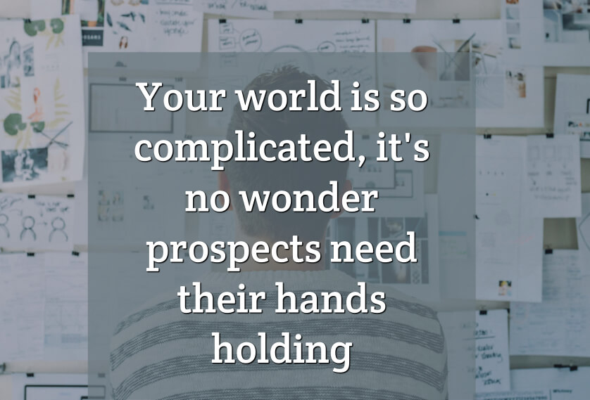 Your world is so complicated, it's no wonder prospects need their hands holding