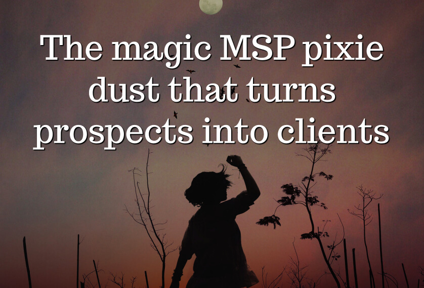 The magic MSP pixie dust that turns prospects into clients