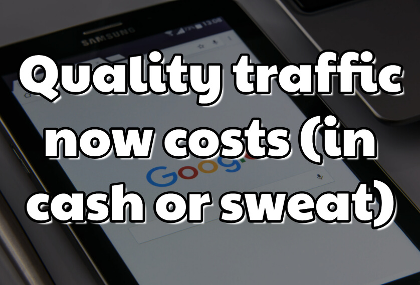 Quality traffic now costs (in cash or sweat)