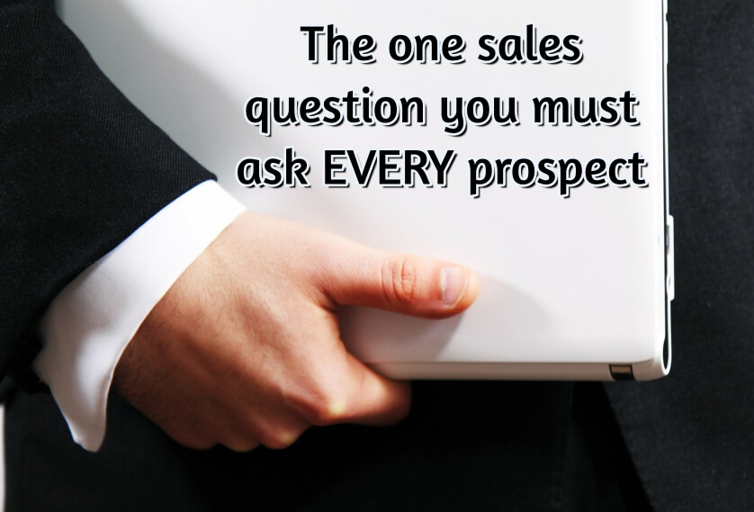 The one sales question you must ask EVERY prospect