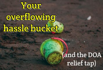 Your overflowing hassle bucket (and the DOA relief tap)