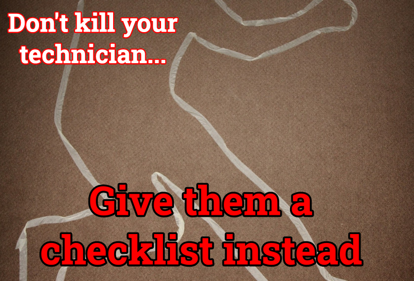 Don't Kill Your Technician... Give Them A Checklist Instead