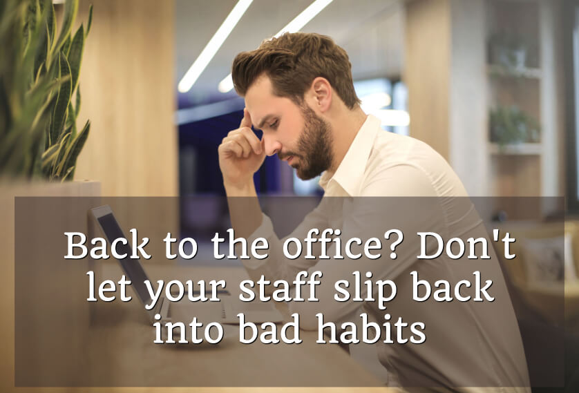 Back to the office? Don't let your staff slip back into bad habits