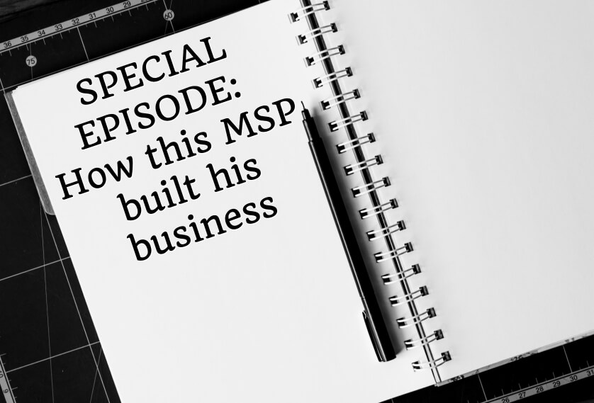 Episode 42: SPECIAL EPISODE: How this MSP built his business