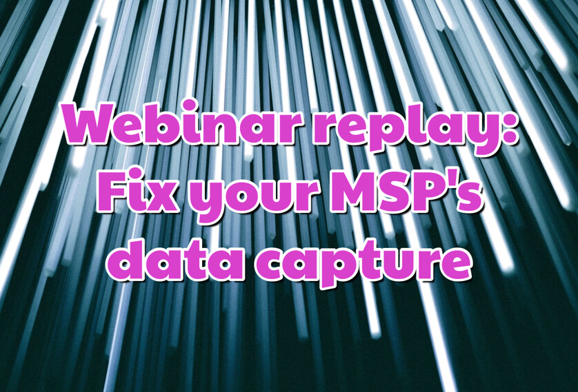Webinar replay: Fix your MSP's data capture