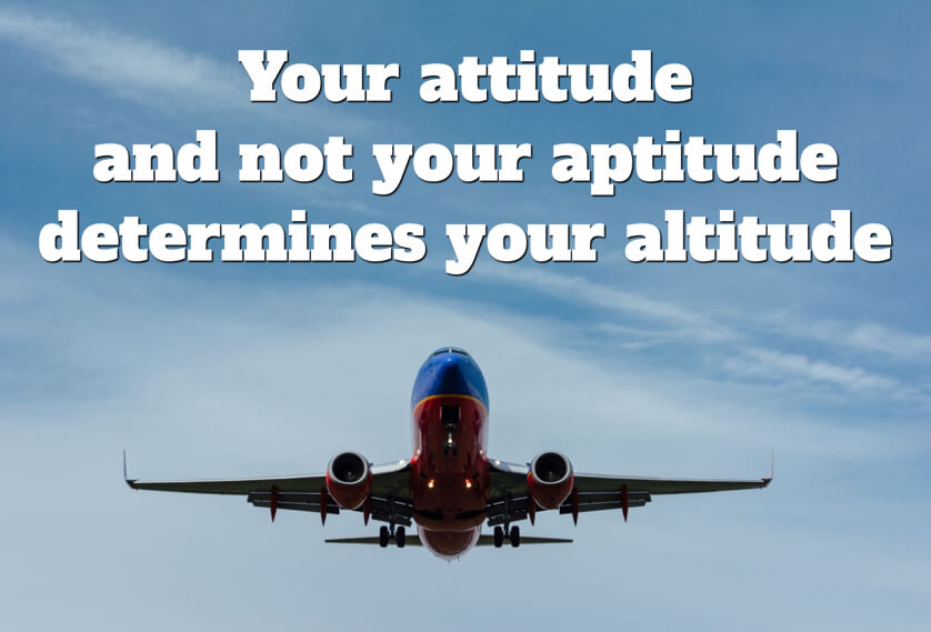 Your attitude and not your aptitude determines your altitude